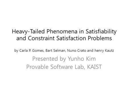 Heavy-Tailed Phenomena in Satisfiability and Constraint Satisfaction Problems by Carla P. Gomes, Bart Selman, Nuno Crato and henry Kautz Presented by Yunho.