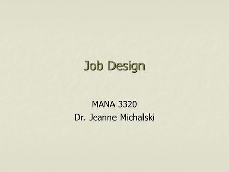 Job Design MANA 3320 Dr. Jeanne Michalski. Design of Work Systems  Job Specialization Based on Frederick Taylor's Scientific Management Based on Frederick.