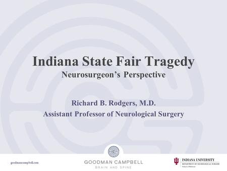 Goodmancampbell.com Indiana State Fair Tragedy Neurosurgeon's Perspective Richard B. Rodgers, M.D. Assistant Professor of Neurological Surgery.