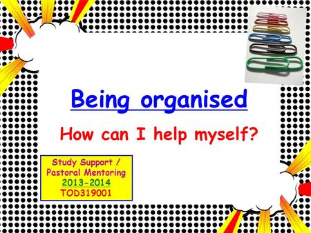 Being organised How can I help myself? Study Support / Pastoral Mentoring 2013-2014 TOD319001.