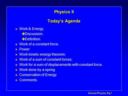Honors Physics, Pg 1 Physics II Today's Agenda l Work & Energy. çDiscussion. çDefinition. l Work of a constant force. l Power l Work kinetic-energy theorem.