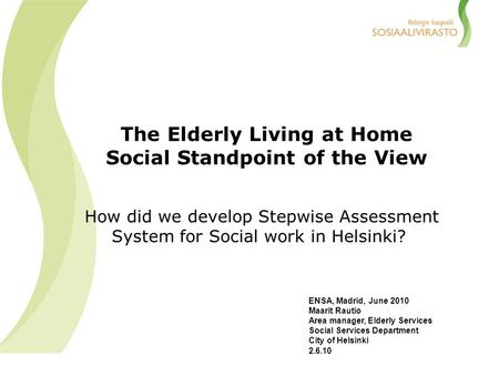 The Elderly Living at Home Social Standpoint of the View How did we develop Stepwise Assessment System for Social work in Helsinki? ENSA, Madrid, June.