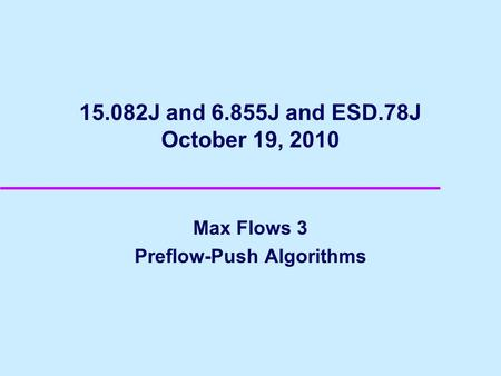 15.082J and 6.855J and ESD.78J October 19, 2010 Max Flows 3 Preflow-Push Algorithms.