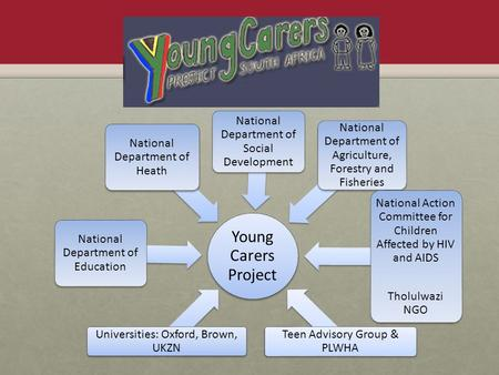 Young Carers Project Universities: Oxford, Brown, UKZN National Department of Education National Department of Heath National Department of Social Development.