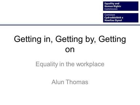 Getting in, Getting by, Getting on Equality in the workplace Alun Thomas.