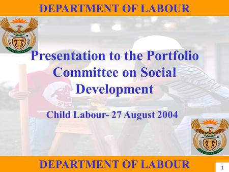 1 DEPARTMENT OF LABOUR Presentation to the Portfolio Committee on Social Development Child Labour- 27 August 2004 DEPARTMENT OF LABOUR 1.