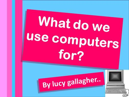 By Lucy Gallagher what do we use computers for? What do we use computers for? By lucy gallagher..