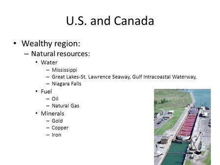 U.S. and Canada Wealthy region: – Natural resources: Water – Mississippi – Great Lakes-St. Lawrence Seaway, Gulf Intracoastal Waterway, – Niagara Falls.