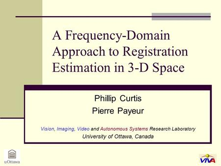 A Frequency-Domain Approach to Registration Estimation in 3-D Space Phillip Curtis Pierre Payeur Vision, Imaging, Video and Autonomous Systems Research.