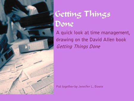 Getting Things Done A quick look at time management, drawing on the David Allen book Getting Things Done Put together by Jennifer L. Bowie.