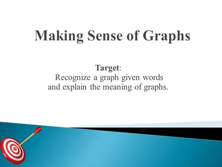 Target: Recognize a graph given words and explain the meaning of graphs.