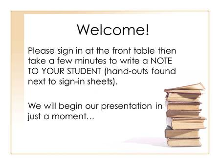 Welcome! Please sign in at the front table then take a few minutes to write a NOTE TO YOUR STUDENT (hand-outs found next to sign-in sheets). We will begin.