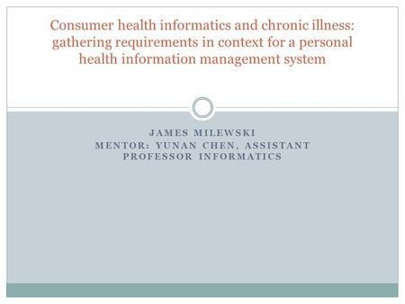 JAMES MILEWSKI MENTOR: YUNAN CHEN, ASSISTANT PROFESSOR INFORMATICS Consumer health informatics and chronic illness: gathering requirements in context for.