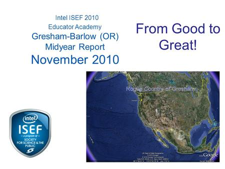 Intel ISEF 2010 Educator Academy Gresham-Barlow (OR) Midyear Report November 2010 Rogue Country of Gresham From Good to Great!