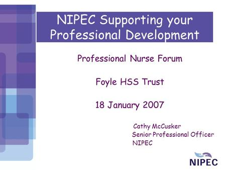 NIPEC Supporting your Professional Development Professional Nurse Forum Foyle HSS Trust 18 January 2007 Cathy McCusker Senior Professional Officer NIPEC.