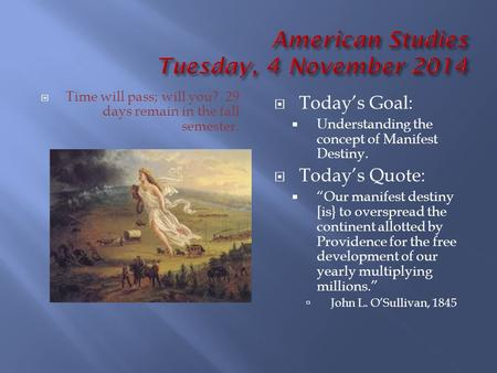 " Time will pass; will you? 29 days remain in the fall semester.  Today's Goal:  Understanding the concept of Manifest Destiny.  Today's Quote:  ""Our."