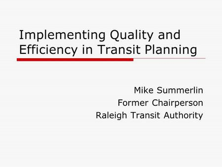 Implementing Quality and Efficiency in Transit Planning Mike Summerlin Former Chairperson Raleigh Transit Authority.