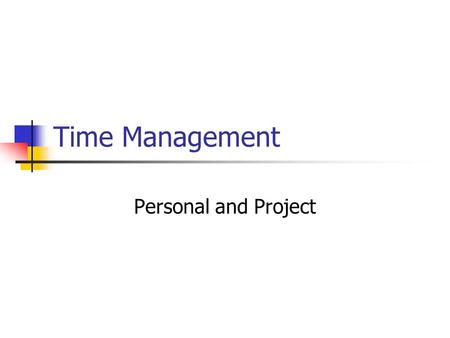 Time Management Personal and Project. Why is it important Time management is directly relevant to Project Management If we cannot manage our own time.