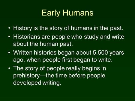Early Humans History is the story of humans in the past. Historians are people who study and write about the human past. Written histories began about.