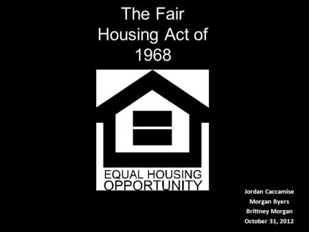 The Fair Housing Act of 1968 Jordan Caccamise Morgan Byers Brittney Morgan October 31, 2012.