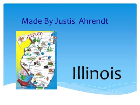 Illinois Made By Justis Ahrendt. Geography The capital is Springfield. It is in the Midwest region. 3 Major Cities are Chicago, Aurora, and Rockford.