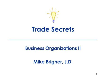 1 Trade Secrets ___________________________ Business Organizations II Mike Brigner, J.D.