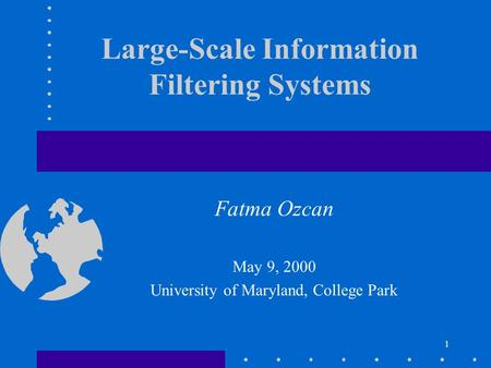 1 Large-Scale Information Filtering Systems Fatma Ozcan May 9, 2000 University of Maryland, College Park.