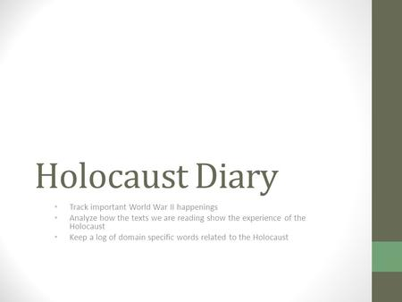 Holocaust Diary Track important World War II happenings Analyze how the texts we are reading show the experience of the Holocaust Keep a log of domain.