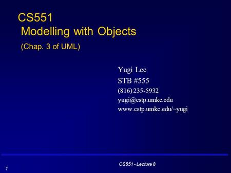 CS551 - Lecture 8 1 CS551 Modelling with Objects (Chap. 3 of UML) Yugi Lee STB #555 (816) 235-5932