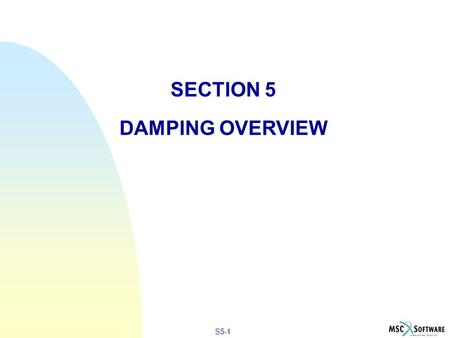 S5-1 SECTION 5 DAMPING OVERVIEW. S5-2 DAMPING IN DYNAMIC ANALYSIS n n Damping is present in all oscillatory systems n n Damping removes energy from a.