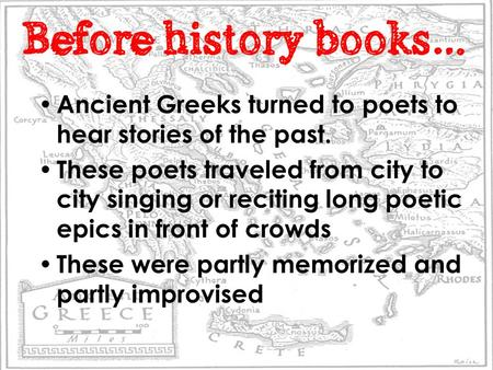 Before history books… Ancient Greeks turned to poets to hear stories of the past. These poets traveled from city to city singing or reciting long poetic.