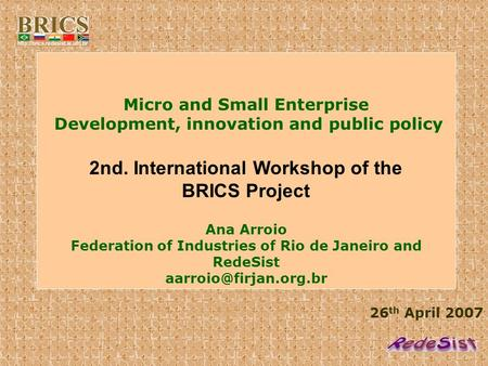26 th April 2007 Micro and Small Enterprise Development, innovation and public policy 2nd. International Workshop of the BRICS Project Ana Arroio Federation.