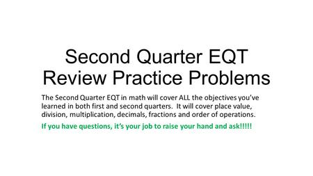 Second Quarter EQT Review Practice Problems The Second Quarter EQT in math will cover ALL the objectives you've learned in both first and second quarters.
