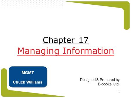 1 Chapter 17 Managing Information Designed & Prepared by B-books, Ltd. MGMT Chuck Williams.