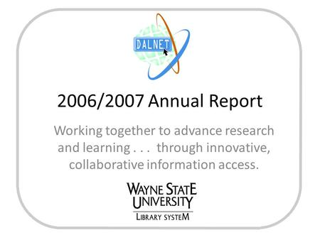 2006/2007 Annual Report Working together to advance research and learning... through innovative, collaborative information access.