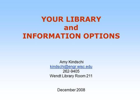 YOUR LIBRARY and INFORMATION OPTIONS Amy Kindschi 262-9405 Wendt Library Room 211 December 2008.