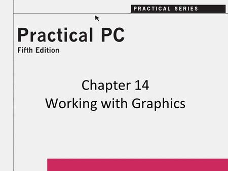 Chapter 14 Working with Graphics. 2Practical PC 5 th Edition Chapter 14 Getting Started In this Chapter, you will learn: − About different graphics you.