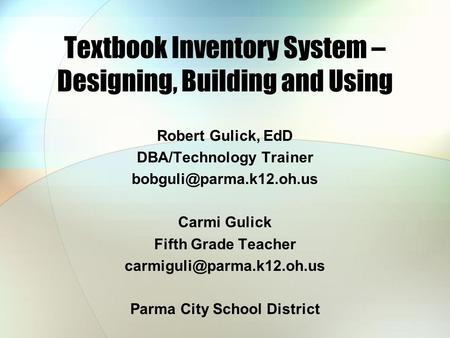 Textbook Inventory System – Designing, Building and Using Robert Gulick, EdD DBA/Technology Trainer Carmi Gulick Fifth Grade Teacher.