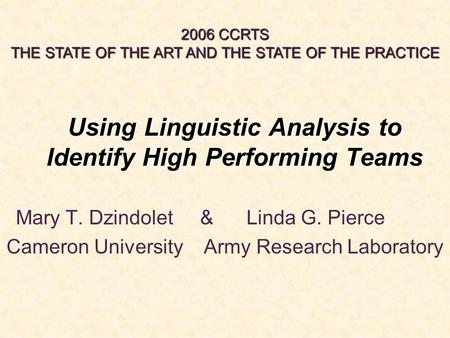 Using Linguistic Analysis to Identify High Performing Teams Mary T. Dzindolet & Linda G. Pierce Cameron University Army Research Laboratory 2006 CCRTS.
