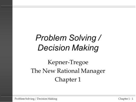 Problem Solving / Decision MakingChapter 1 - 1 Problem Solving / Decision Making Kepner-Tregoe The New Rational Manager Chapter 1.