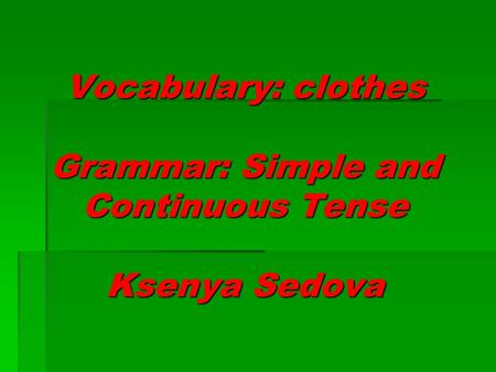 Vocabulary: clothes Grammar: Simple and Continuous Tense Ksenya Sedova.