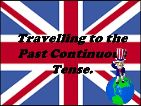 Travelling to the Past Continuous Tense.. to repeat all necessary information about Past Continuous Tense. to upgrade our language skills using Past Continuous.