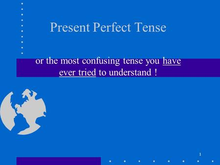 1 Present Perfect Tense or the most confusing tense you have ever tried to understand !