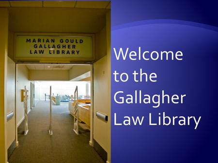 Welcome to the Gallagher Law Library.  Spaces to study, talk & relax  Books geared to 1L needs  Lexis printer  Book scanners & printers  24/7 access.