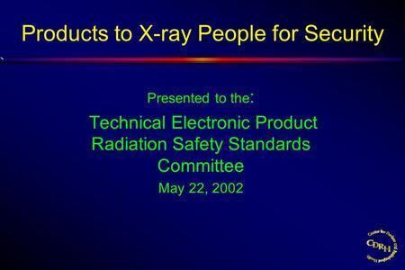 Products to X-ray People for Security Presented to the : Technical Electronic Product Radiation Safety Standards Committee May 22, 2002.