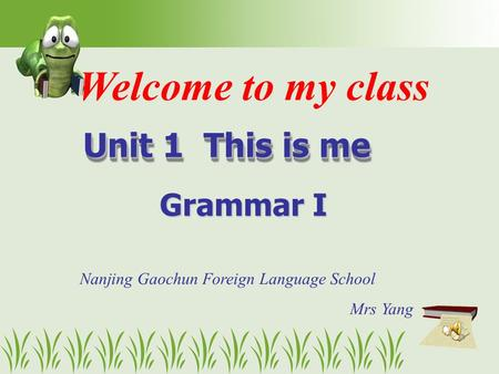 Welcome to my class Unit 1 This is me Unit 1 This is me Grammar I Nanjing Gaochun Foreign Language School Mrs Yang.