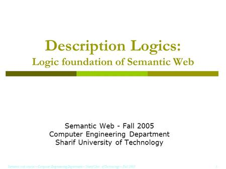 Semantic web course – Computer Engineering Department – Sharif Univ. of Technology – Fall 2005 1 Description Logics: Logic foundation of Semantic Web Semantic.