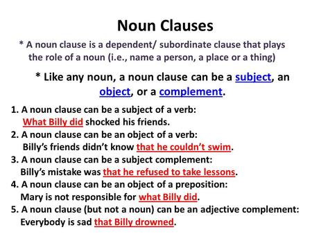 Noun Clauses * A noun clause is a dependent/ subordinate clause that plays the role of a noun (i.e., name a person, a place or a thing) * Like any noun,