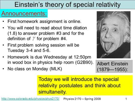 Physics 2170 – Spring 20091 Einstein's theory of special relativity First homework assignment is online. You.
