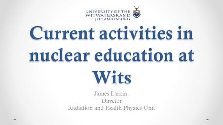 Current activities in nuclear education at Wits James Larkin, Director Radiation and Health Physics Unit.
